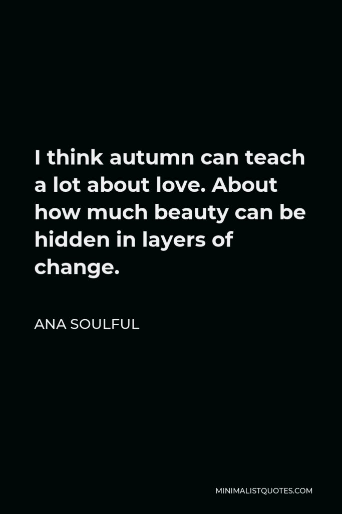 Ana Soulful Quote - I think autumn can teach a lot about love. About how much beauty can be hidden in layers of change.