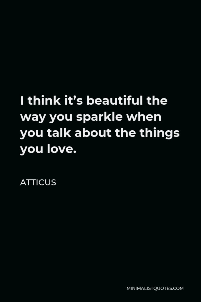 Atticus Quote - I think it's beautiful the way you sparkle when you talk about the things you love.