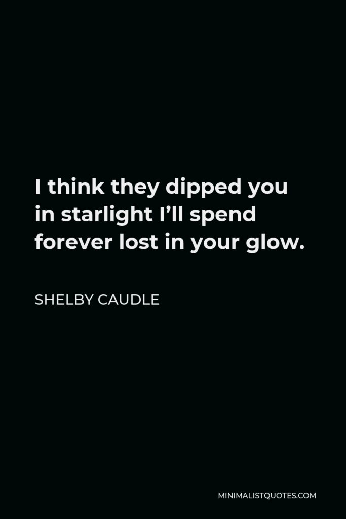 Shelby Caudle Quote - I think they dipped you in starlight I'll spend forever lost in your glow.