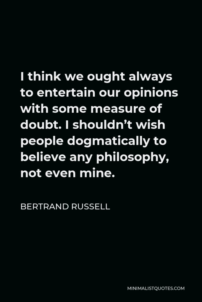 Bertrand Russell Quote - I think we ought always to entertain our opinions with some measure of doubt. I shouldn't wish people dogmatically to believe any philosophy, not even mine.