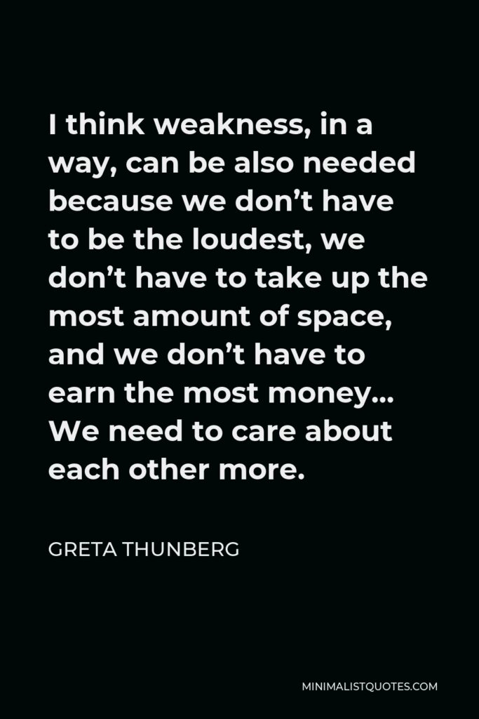 Greta Thunberg Quote - I think weakness, in a way, can be also needed because we don't have to be the loudest, we don't have to take up the most amount of space, and we don't have to earn the most money… We need to care about each other more.