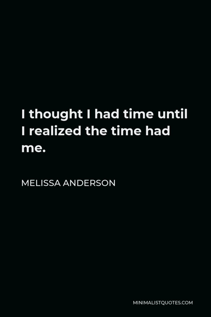 Melissa Anderson Quote - I thought I had time until I realized the time had me.