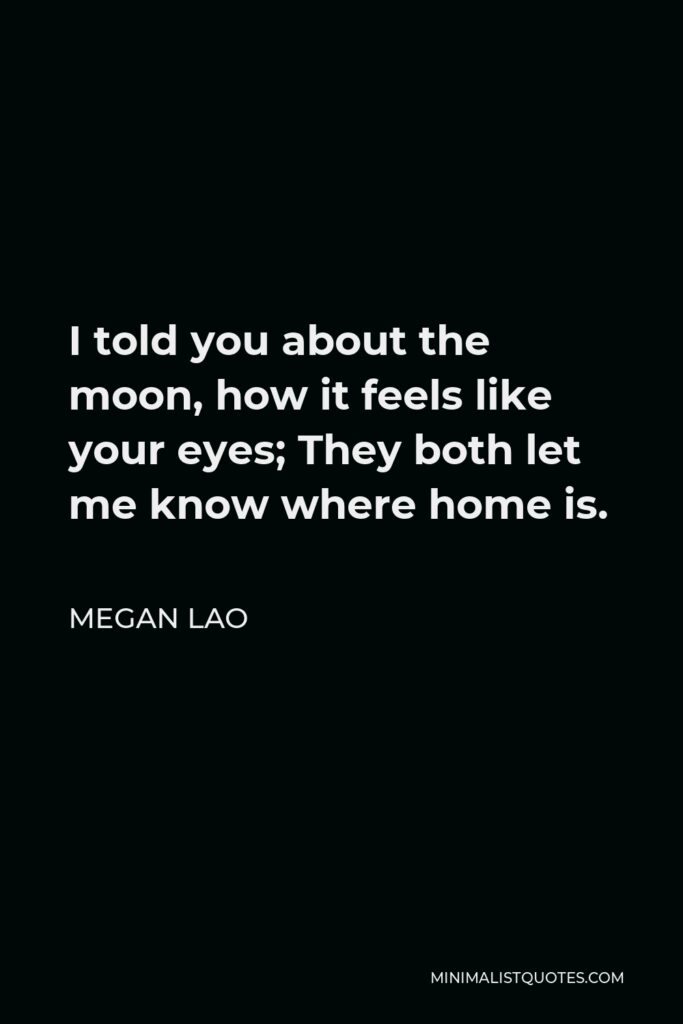 Megan Lao Quote - I told you about the moon, how it feels like your eyes; They both let me know where home is.