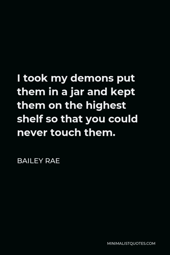 Bailey Rae Quote - I took my demons put them in a jar and kept them on the highest shelf so that you could never touch them.