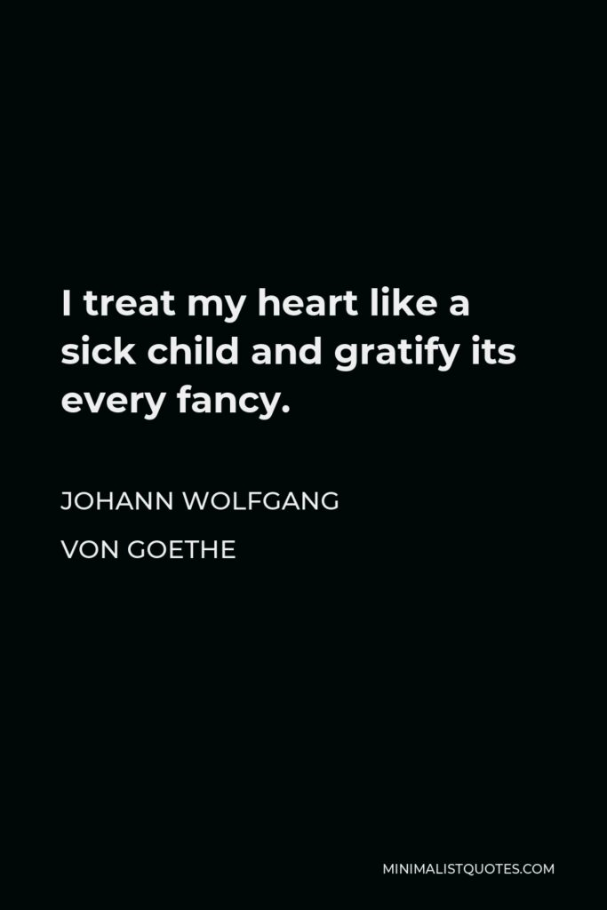Johann Wolfgang von Goethe Quote - I treat my heart like a sick child and gratify its every fancy.