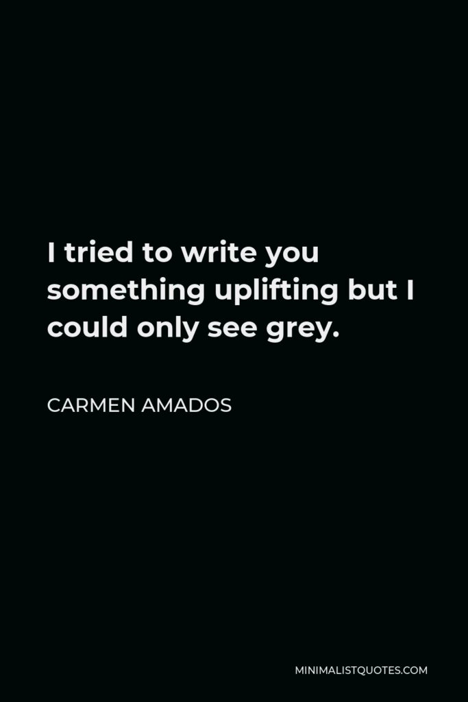 Carmen Amados Quote - I tried to write you something uplifting but I could only see grey.