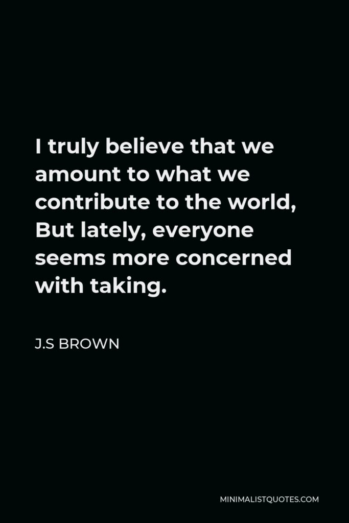 J.S Brown Quote - I truly believe that we amount to what we contribute to the world, But lately, everyone seems more concerned with taking.