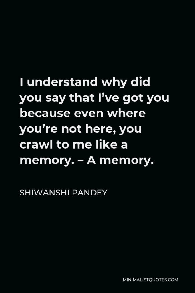 Shiwanshi Pandey Quote - I understand why did you say that I've got you because even where you're not here, you crawl to me like a memory. – A memory.