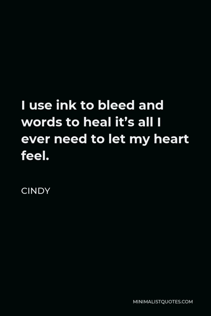 Cindy Quote - I use ink to bleed and words to heal it's all I ever need to let my heart feel.