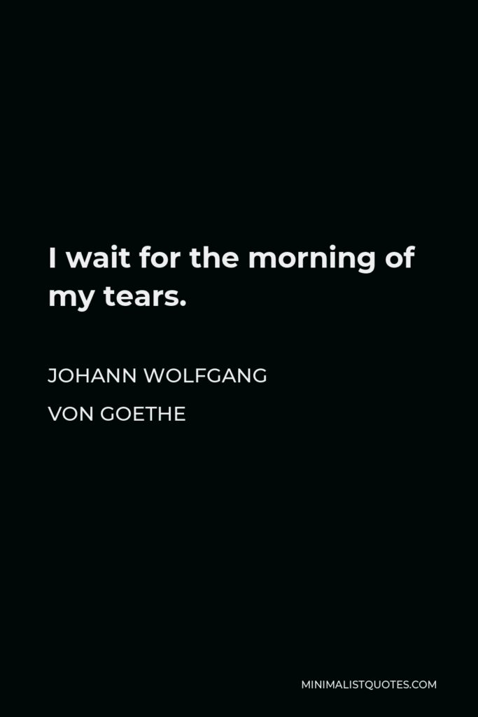 Johann Wolfgang von Goethe Quote - I wait for the morning of my tears.