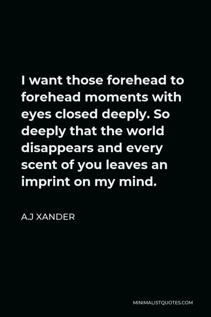 A.J Xander Quote - I want those forehead to forehead moments with eyes closed deeply. So deeply that the world disappears and every scent of you leaves an imprint on my mind.