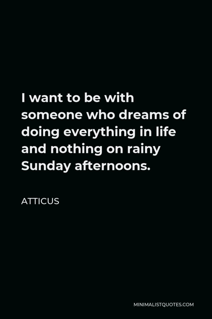 Atticus Quote - I want to be with someone who dreams of doing everything in life and nothing on rainy Sunday afternoons.