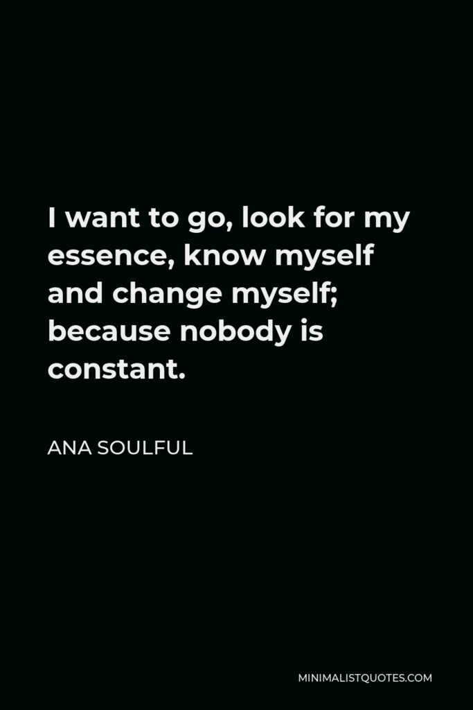 Ana Soulful Quote - I want to go, look for my essence, know myself and change myself; because nobody is constant.