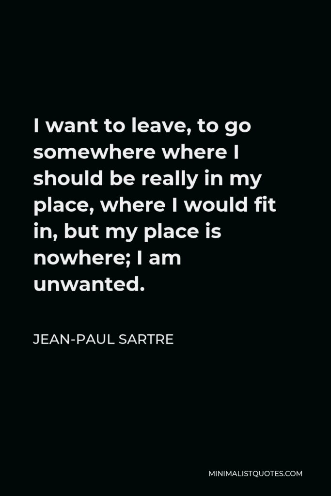 Jean-Paul Sartre Quote - I want to leave, to go somewhere where I should be really in my place, where I would fit in, but my place is nowhere; I am unwanted.