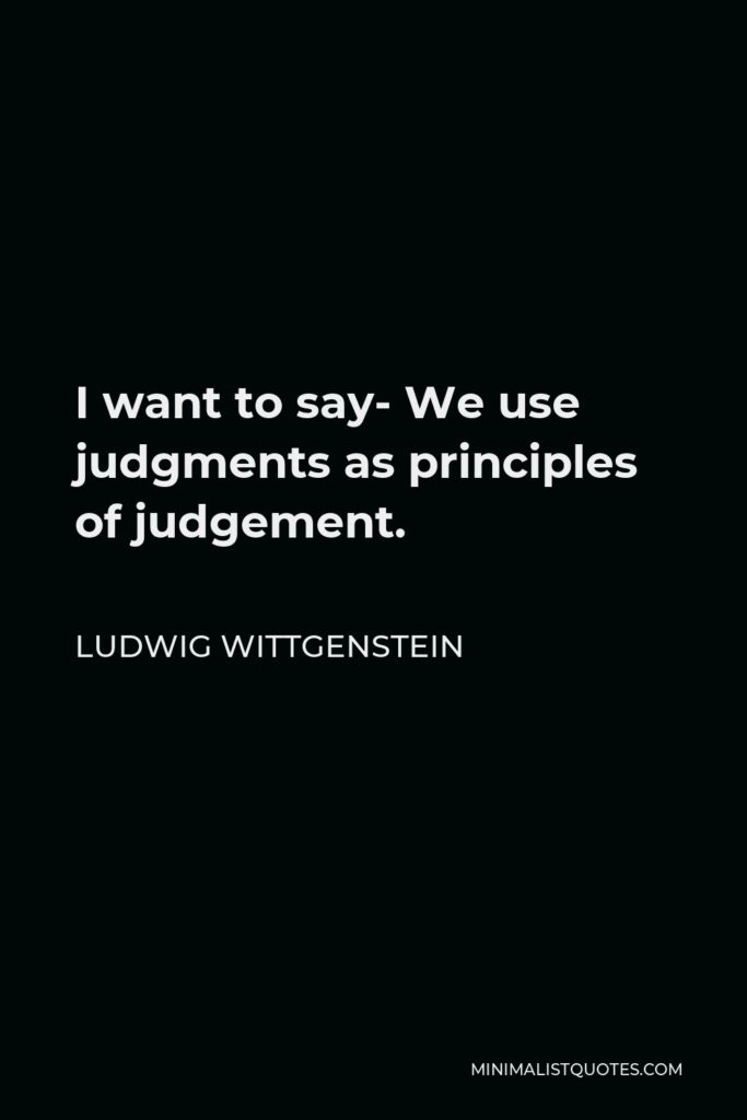 Ludwig Wittgenstein Quote - I want to say- We use judgments as principles of judgement.