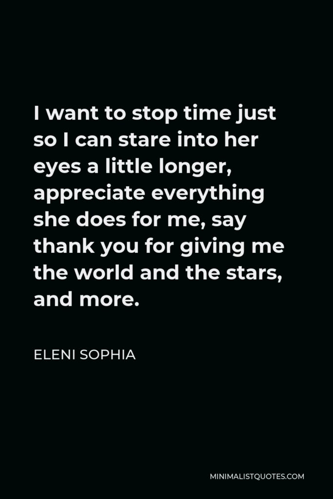 Eleni Sophia Quote - I want to stop time just so I can stare into her eyes a little longer, appreciate everything she does for me, say thank you for giving me the world and the stars, and more.
