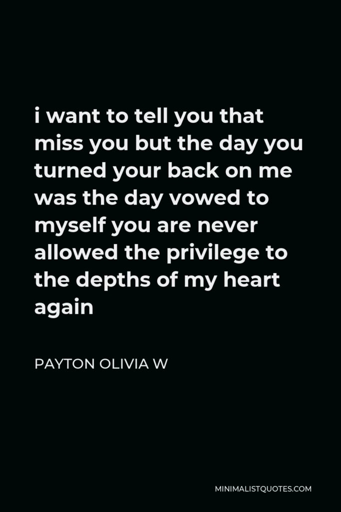 Payton Olivia W Quote - i want to tell you that miss you but the day you turned your back on me was the day vowed to myself you are never allowed the privilege to the depths of my heart again