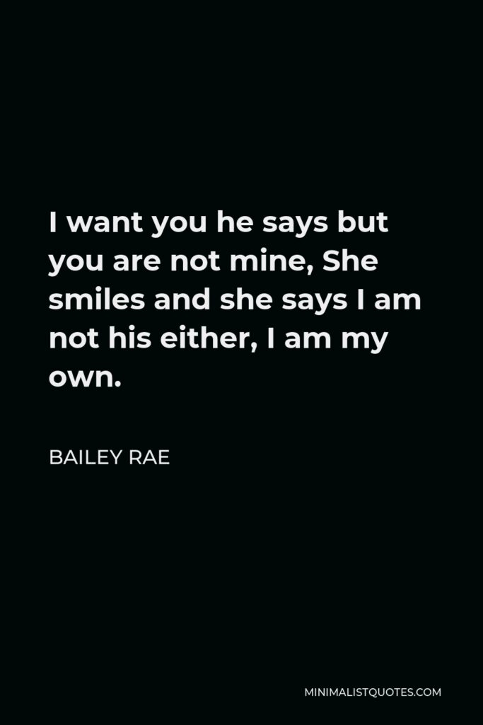 Bailey Rae Quote - I want you he says but you are not mine, She smiles and she says I am not his either, I am my own.