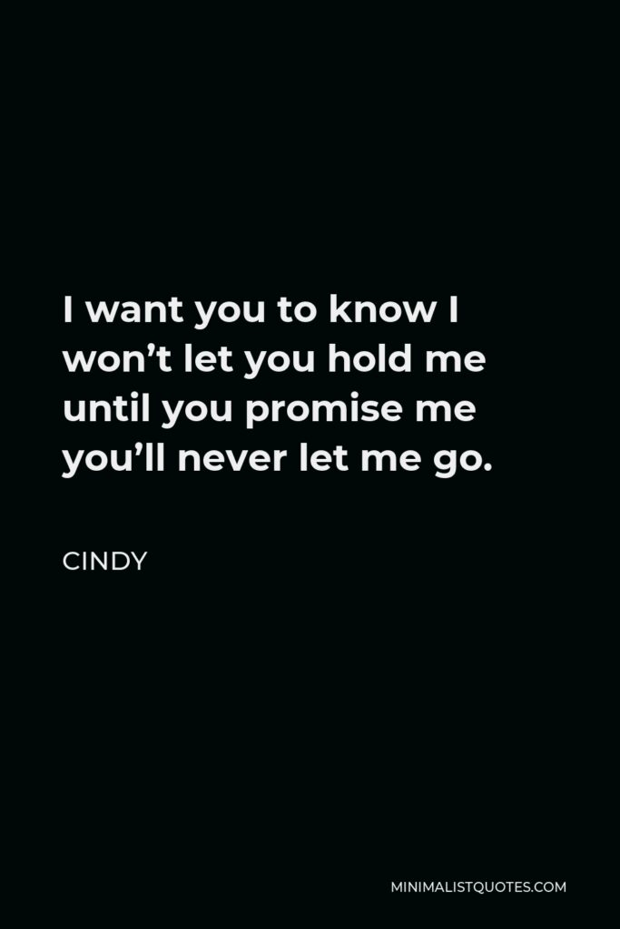 Cindy Quote - I want you to know I won't let you hold me until you promise me you'll never let me go.