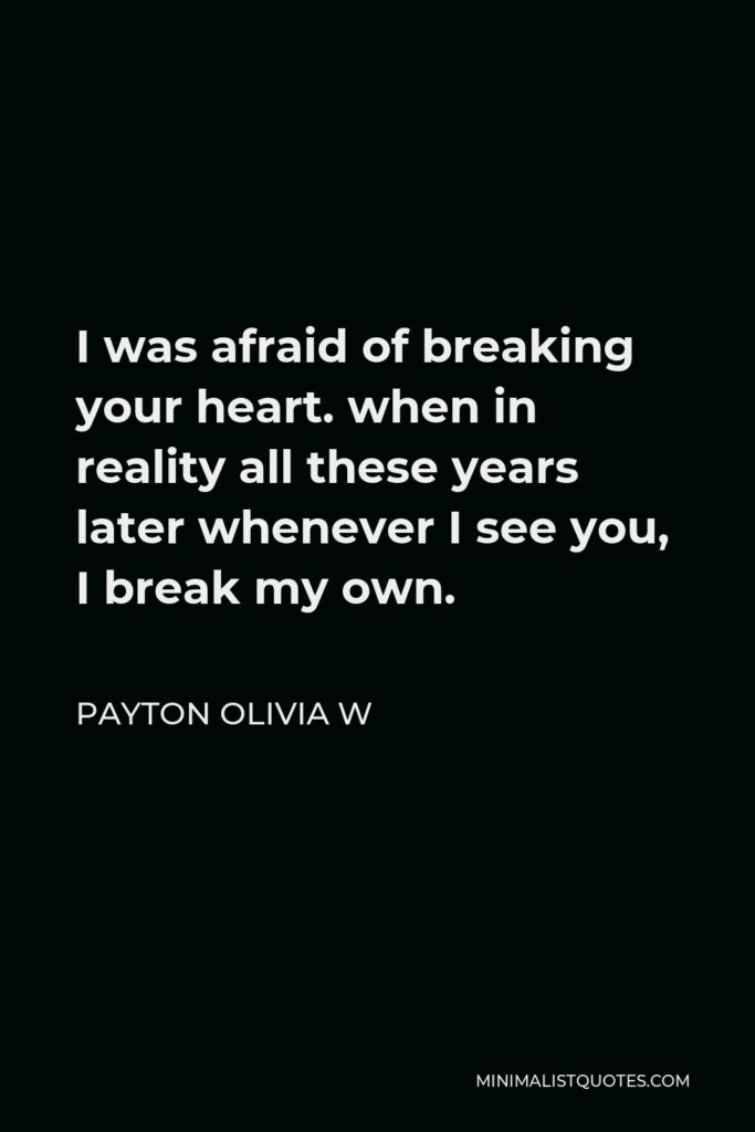 Payton Olivia W Quote - I was afraid of breaking your heart. when in reality all these years later whenever I see you, I break my own.