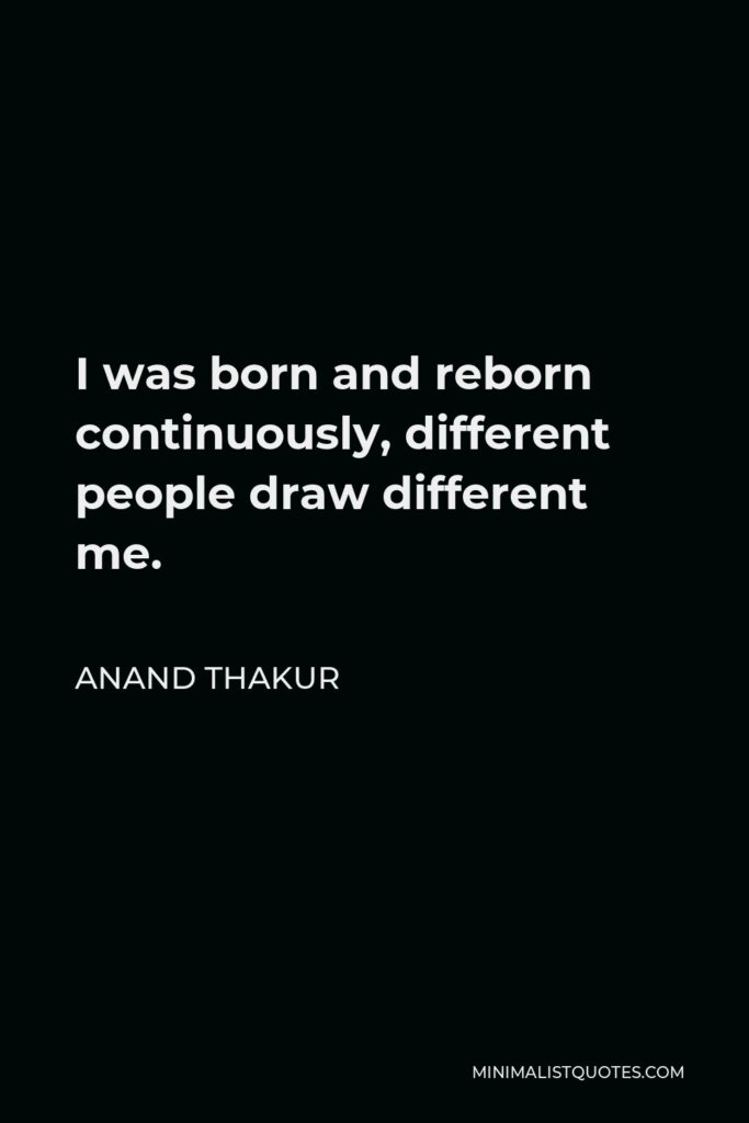 Anand Thakur Quote - I was born and reborn continuously, different people draw different me.