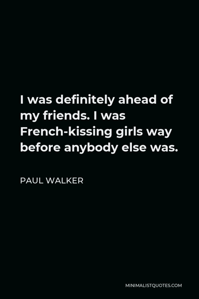Paul Walker Quote - I was definitely ahead of my friends. I was French-kissing girls way before anybody else was.