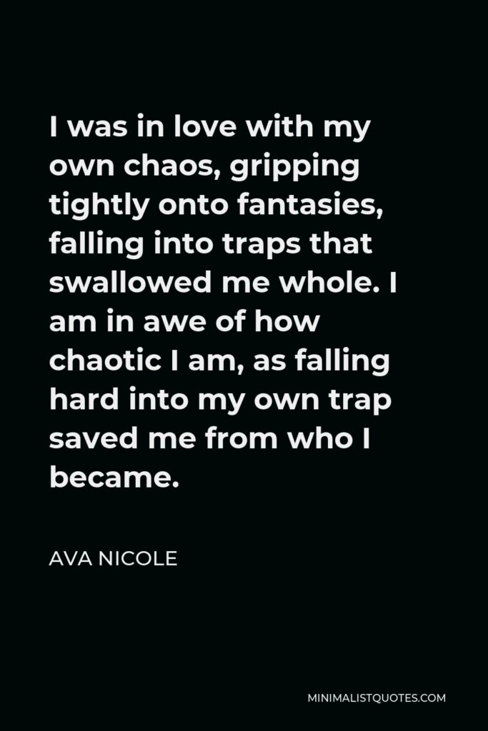 Ava Nicole Quote - I was in love with my own chaos, gripping tightly onto fantasies, falling into traps that swallowed me whole. I am in awe of how chaotic I am, as falling hard into my own trap saved me from who I became.