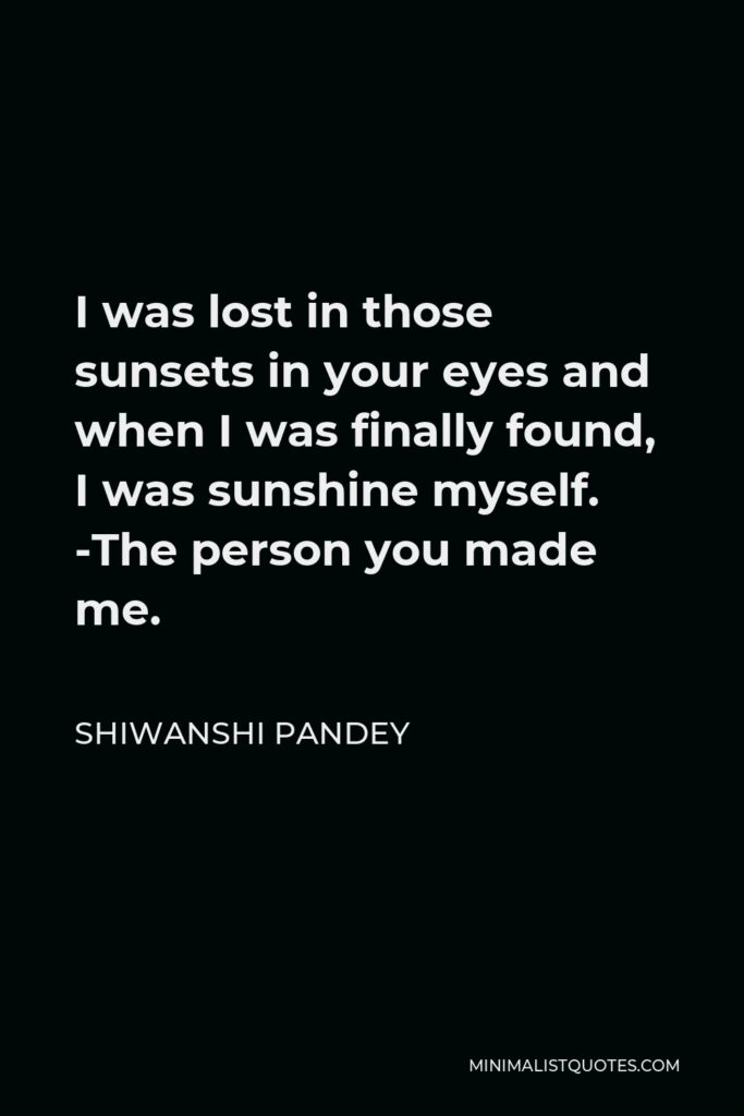 Shiwanshi Pandey Quote - I was lost in those sunsets in your eyes and when I was finally found, I was sunshine myself. -The person you made me.