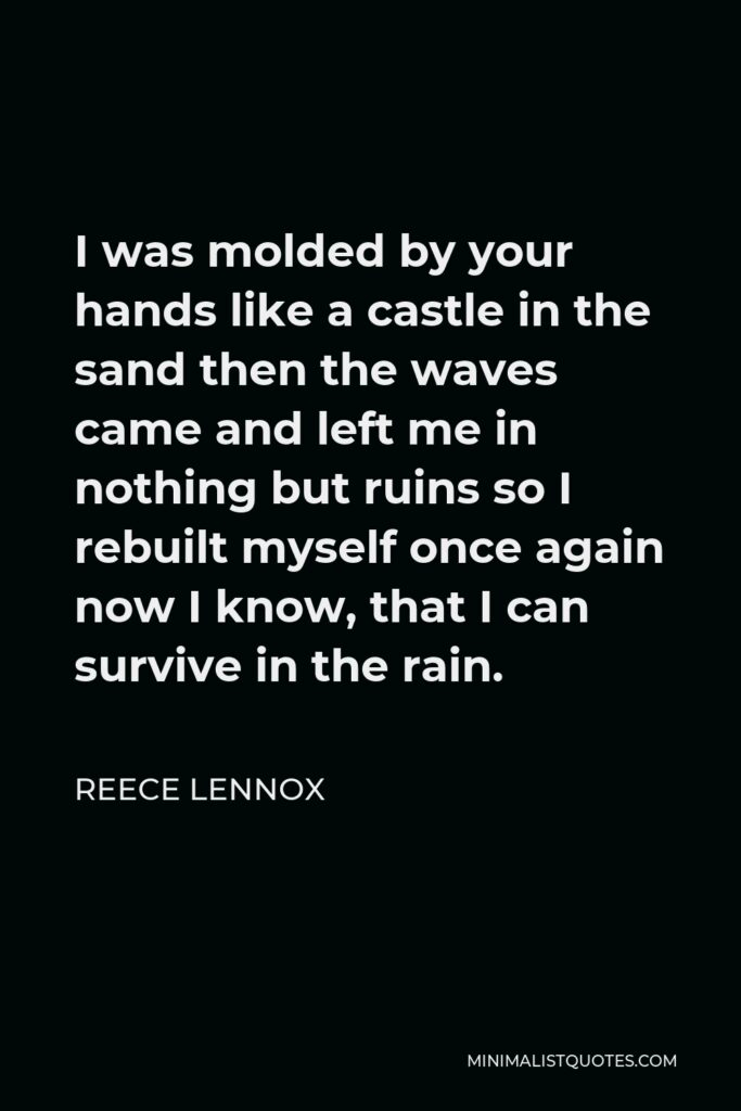 Reece Lennox Quote - I was molded by your hands like a castle in the sand then the waves came and left me in nothing but ruins so I rebuilt myself once again now I know, that I can survive in the rain.