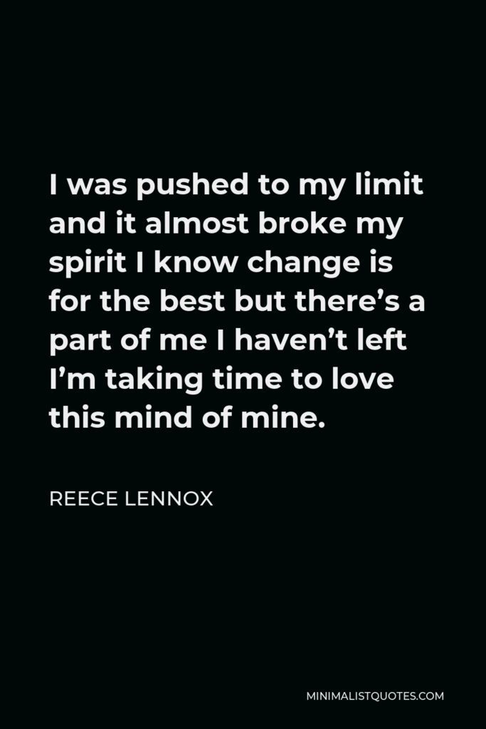 Reece Lennox Quote - I was pushed to my limit and it almost broke my spirit I know change is for the best but there's a part of me I haven't left I'm taking time to love this mind of mine.