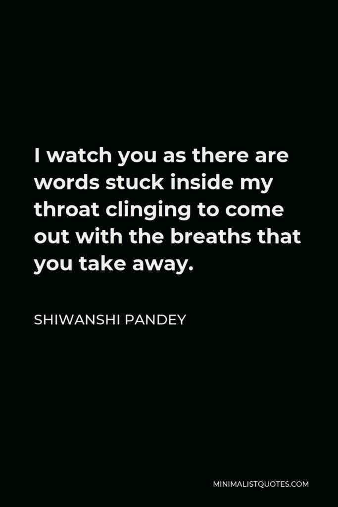 Shiwanshi Pandey Quote - I watch you as there are words stuck inside my throat clinging to come out with the breaths that you take away.