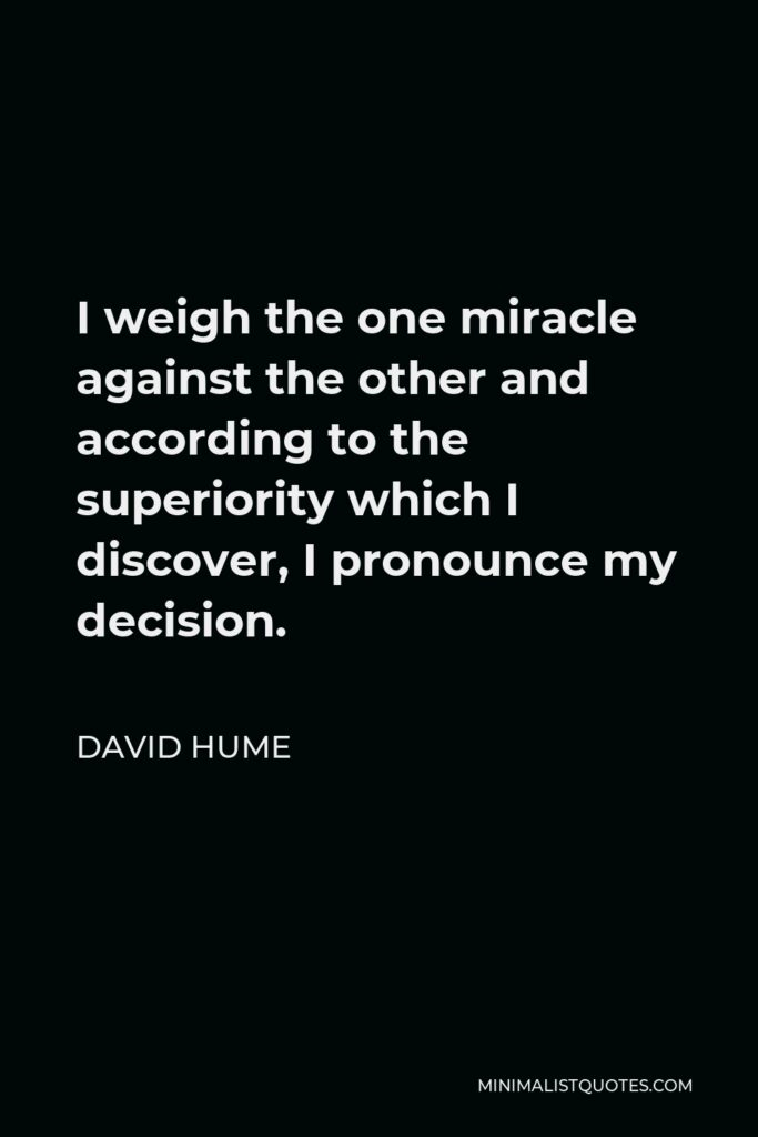 David Hume Quote - I weigh the one miracle against the other and according to the superiority which I discover, I pronounce my decision.