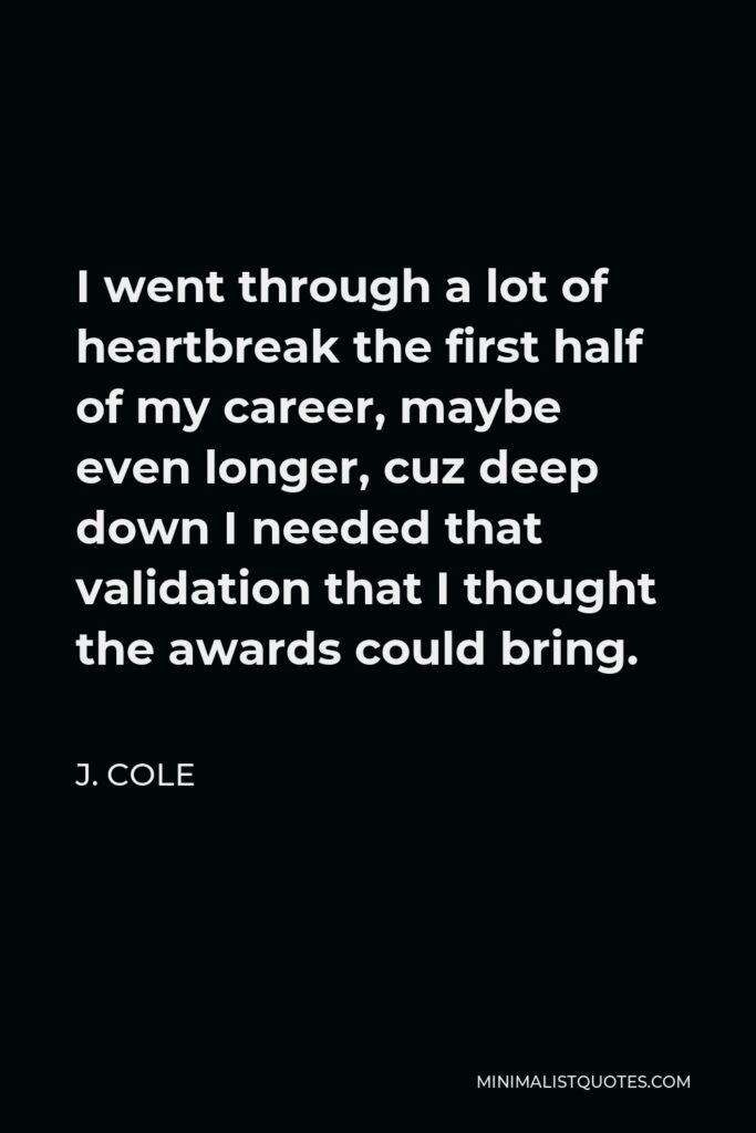 J. Cole Quote - I went through a lot of heartbreak the first half of my career, maybe even longer, cuz deep down I needed that validation that I thought the awards could bring.