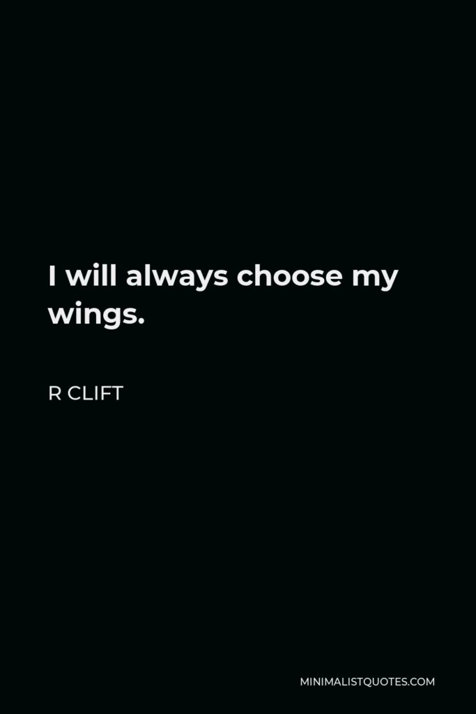 R Clift Quote - I will always choose my wings.