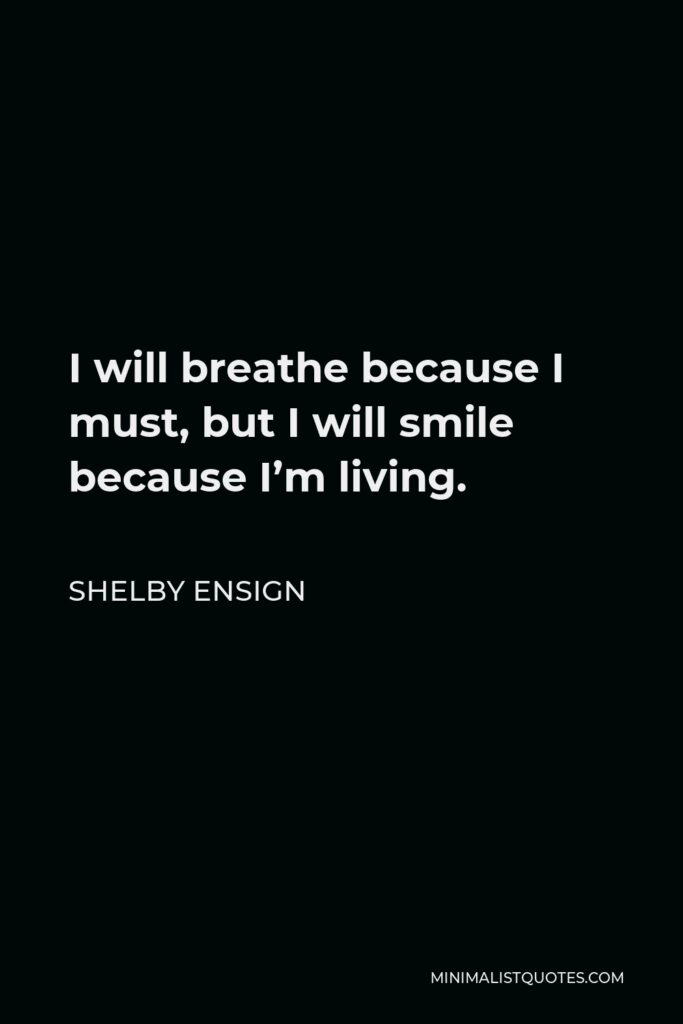 Shelby Ensign Quote - I will breathe because I must, but I will smile because I'm living.