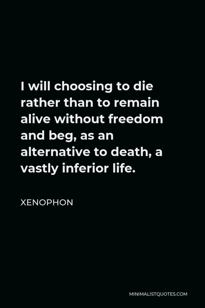 Xenophon Quote - I will choosing to die rather than to remain alive without freedom and beg, as an alternative to death, a vastly inferior life.