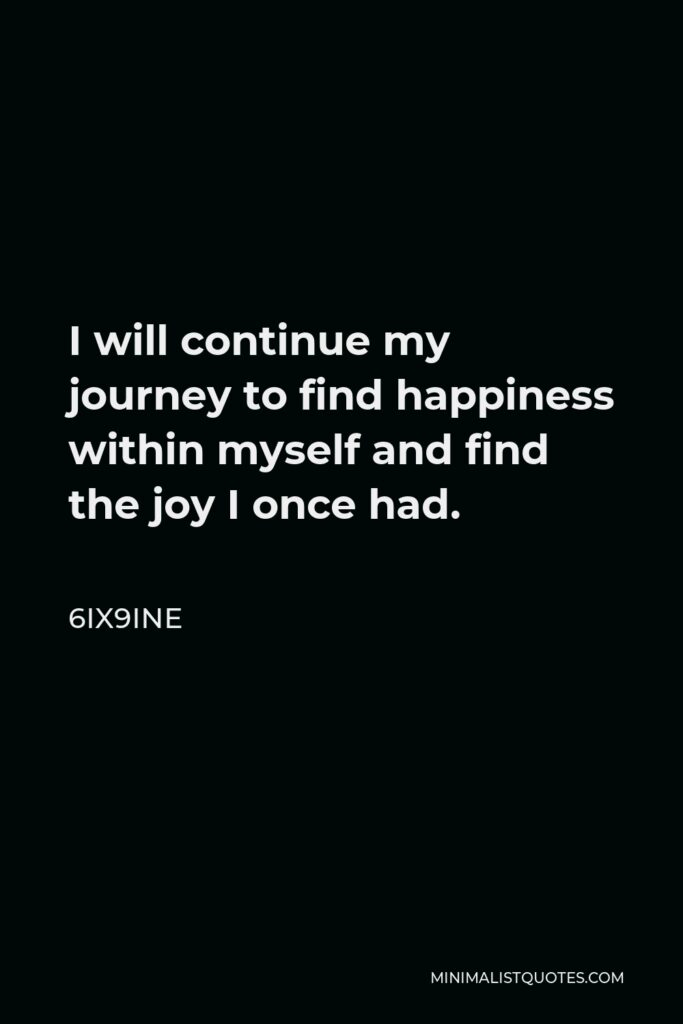 6ix9ine Quote - I will continue my journey to find happiness within myself and find the joy I once had.