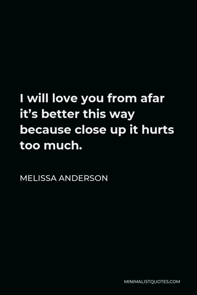 Melissa Anderson Quote - I will love you from afar it's better this way because close up it hurts too much.