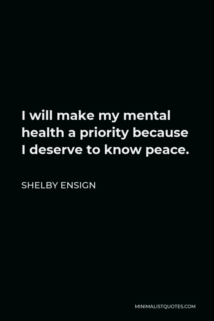 Shelby Ensign Quote - I will make my mental health a priority because I deserve to know peace.