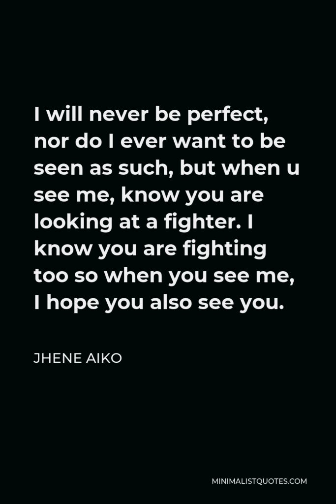 Jhene Aiko Quote - I will never be perfect, nor do I ever want to be seen as such, but when u see me, know you are looking at a fighter. I know you are fighting too so when you see me, I hope you also see you.