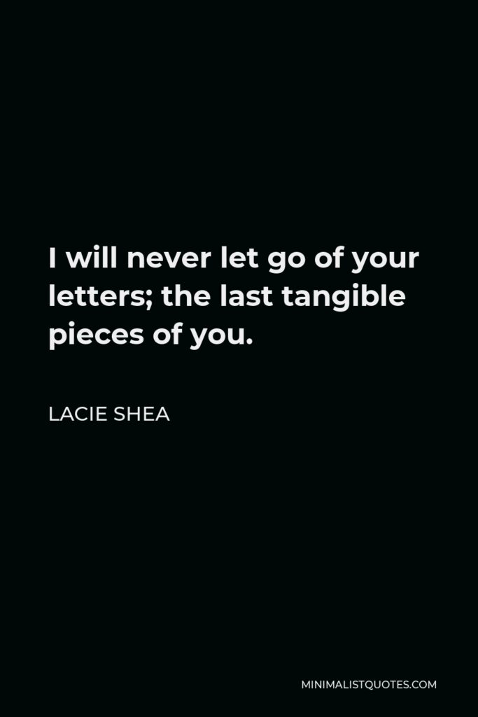 Lacie Shea Quote - I will never let go of your letters; the last tangible pieces of you.