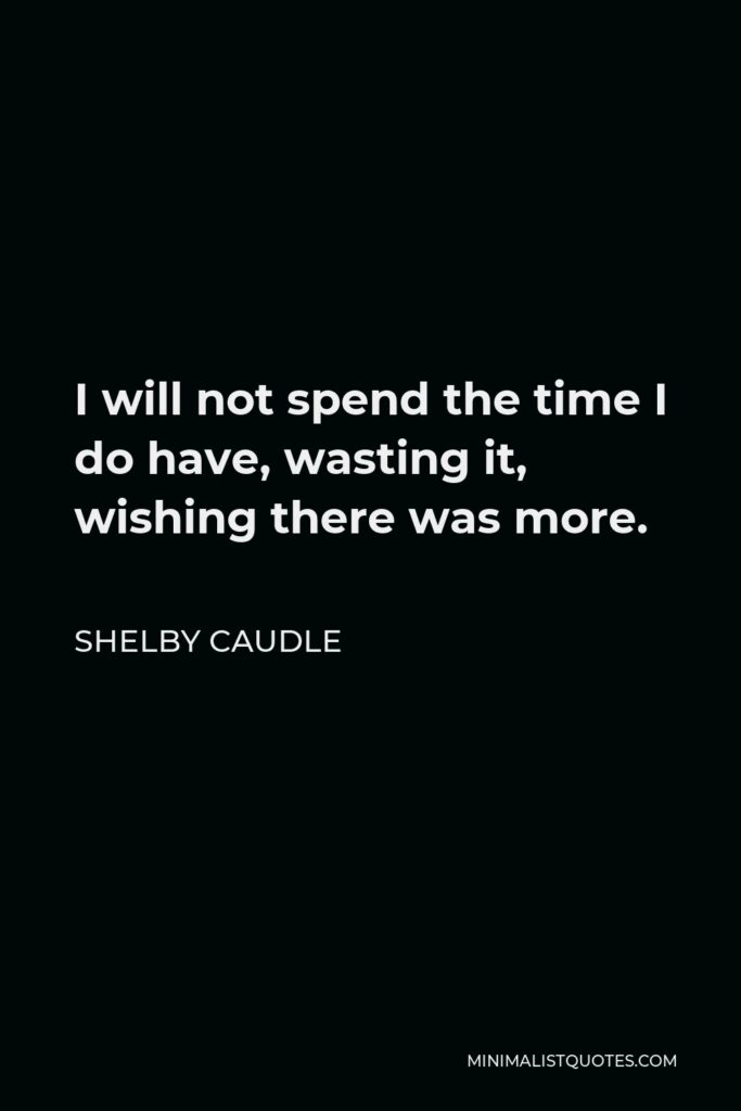 Shelby Caudle Quote - I will not spend the time I do have, wasting it, wishing there was more.