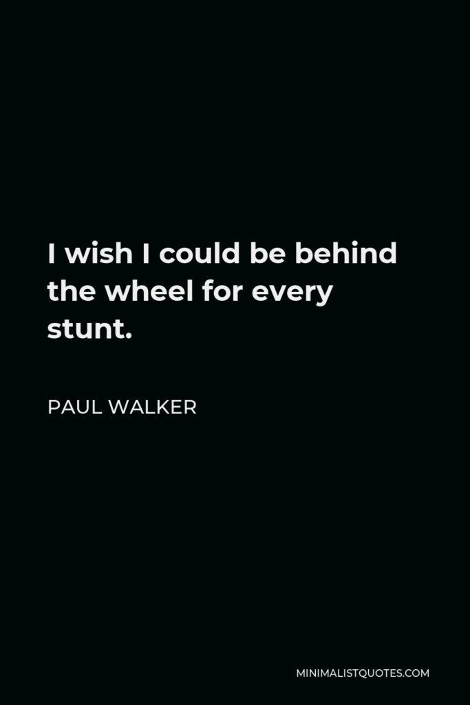 Paul Walker Quote - I wish I could be behind the wheel for every stunt.