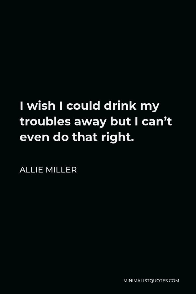 Allie Miller Quote - I wish I could drink my troubles away but I can't even do that right.