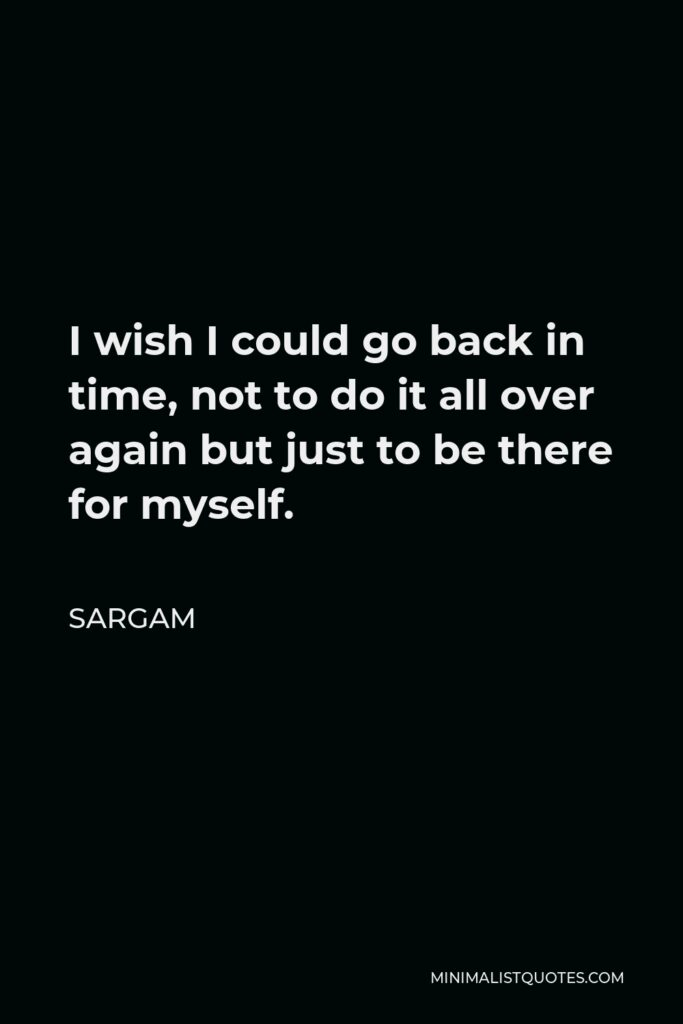 Sargam Quote - I wish I could go back in time, not to do it all over again but just to be there for myself.
