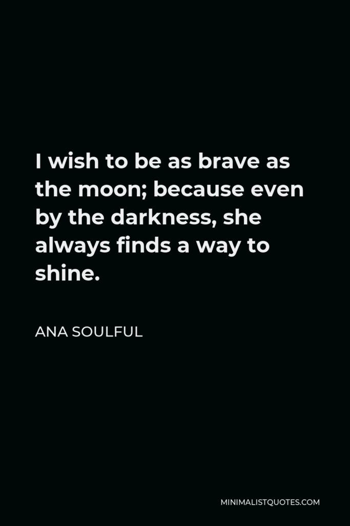 Ana Soulful Quote - I wish to be as brave as the moon; because even by the darkness, she always finds a way to shine.