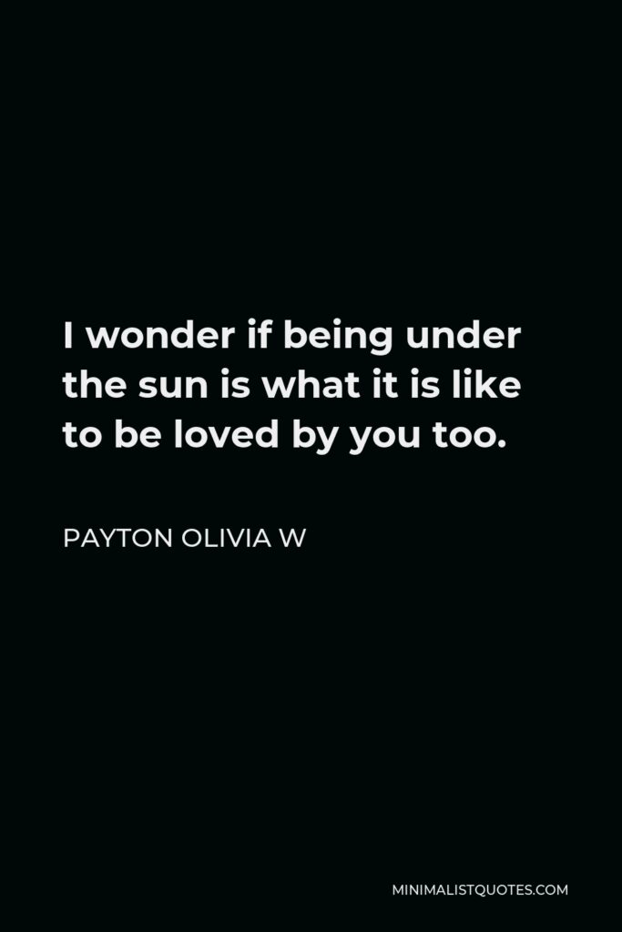 Payton Olivia W Quote - I wonder if being under the sun is what it is like to be loved by you too.