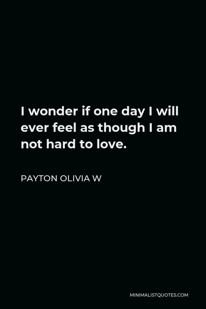 Payton Olivia W Quote - I wonder if one day I will ever feel as though I am not hard to love.