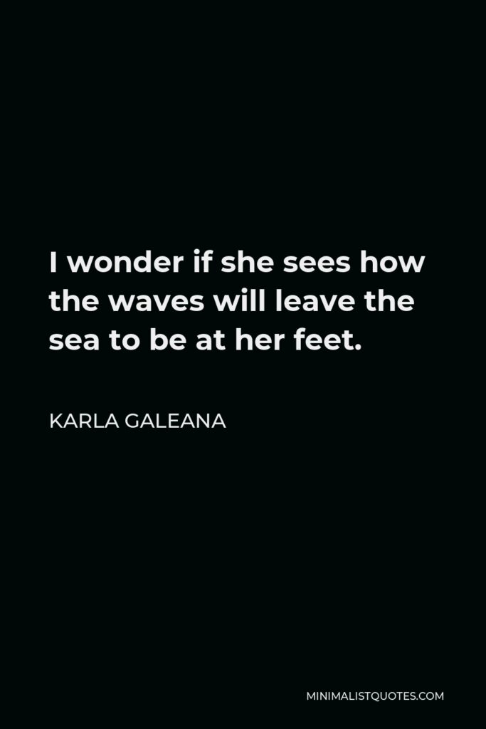 Karla Galeana Quote - I wonder if she sees how the waves will leave the sea to be at her feet.