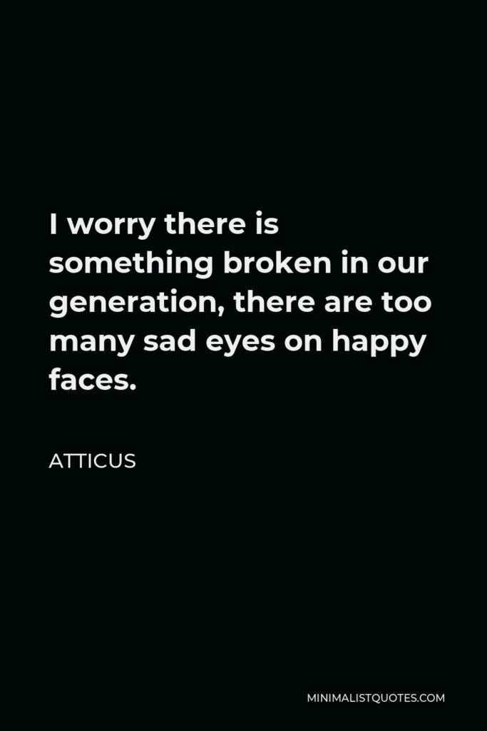 Atticus Quote - I worry there is something broken in our generation, there are too many sad eyes on happy faces.